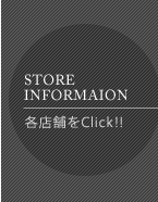 STORE INFORMAION 各店舗をClick!!